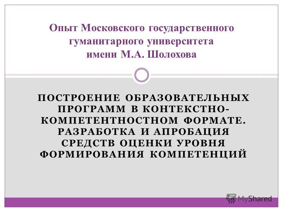 ПОСТРОЕНИЕ ОБРАЗОВАТЕЛЬНЫХ ПРОГРАММ В КОНТЕКСТНО- КОМПЕТЕНТНОСТНОМ ФОРМАТЕ. РАЗРАБОТКА И АПРОБАЦИЯ СРЕДСТВ ОЦЕНКИ УРОВНЯ ФОРМИРОВАНИЯ КОМПЕТЕНЦИЙ Опыт Московского государственного гуманитарного университета имени М.А. Шолохова