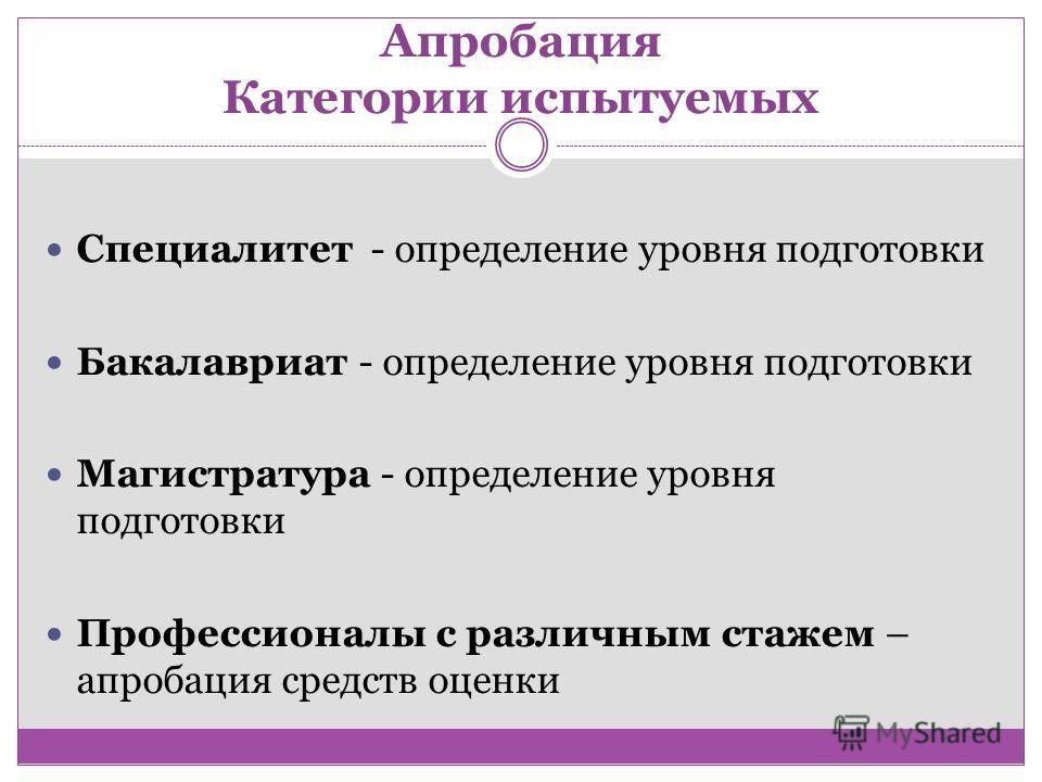 Апробация Категории испытуемых Специалитет - определение уровня подготовки Бакалавриат - определение уровня подготовки Магистратура - определение уровня подготовки Профессионалы с различным стажем – апробация средств оценки
