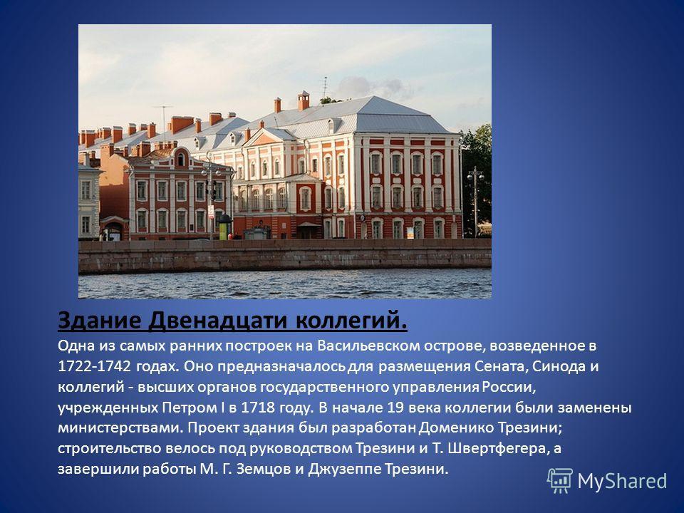 Здание Двенадцати коллегий. Одна из самых ранних построек на Васильевском острове, возведенное в 1722-1742 годах. Оно предназначалось для размещения Сената, Синода и коллегий - высших органов государственного управления России, учрежденных Петром I в