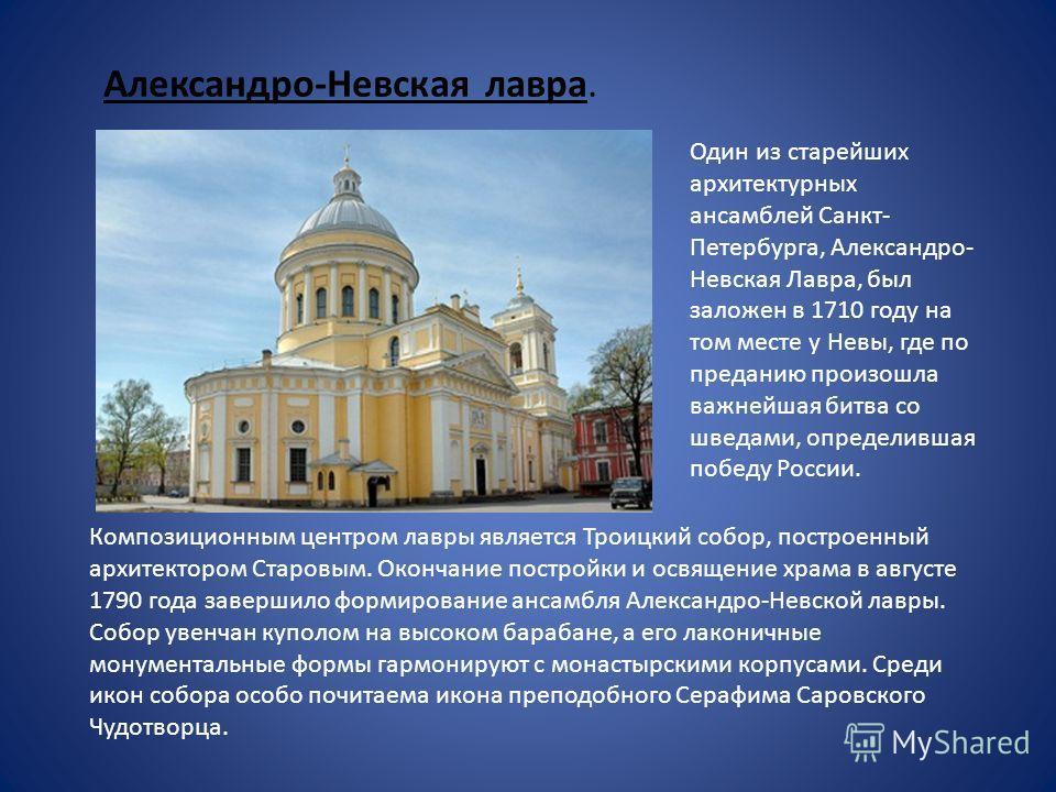 Александро-Невская лавра. Один из старейших архитектурных ансамблей Санкт- Петербурга, Александро- Невская Лавра, был заложен в 1710 году на том месте у Невы, где по преданию произошла важнейшая битва со шведами, определившая победу России. Композици