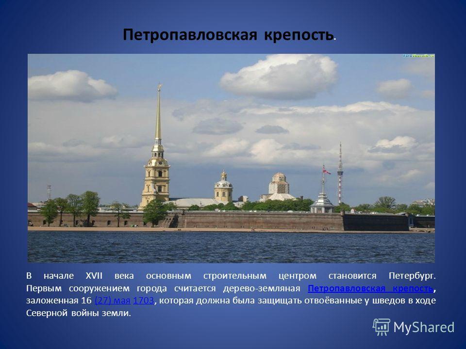 В начале XVII века основным строительным центром становится Петербург. Первым сооружением города считается дерево-земляная Петропавловская крепость, заложенная 16 (27) мая 1703, которая должна была защищать отвоёванные у шведов в ходе Северной войны