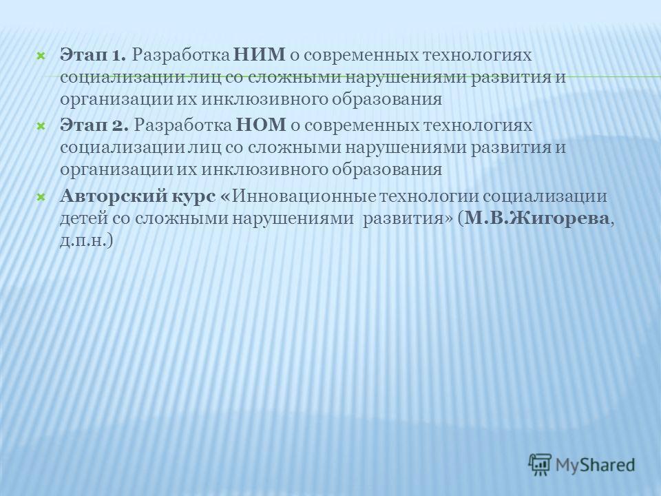 Этап 1. Разработка НИМ о современных технологиях социализации лиц со сложными нарушениями развития и организации их инклюзивного образования Этап 2. Разработка НОМ о современных технологиях социализации лиц со сложными нарушениями развития и организа