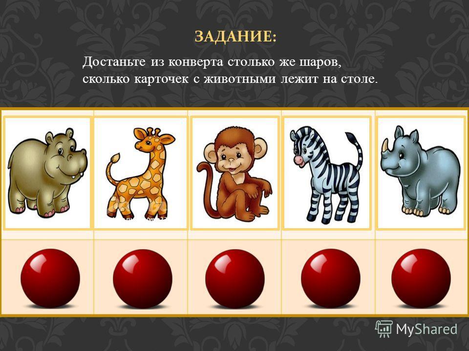 ЗАДАНИЕ : Достаньте из конверта столько же шаров, сколько карточек с животными лежит на столе.