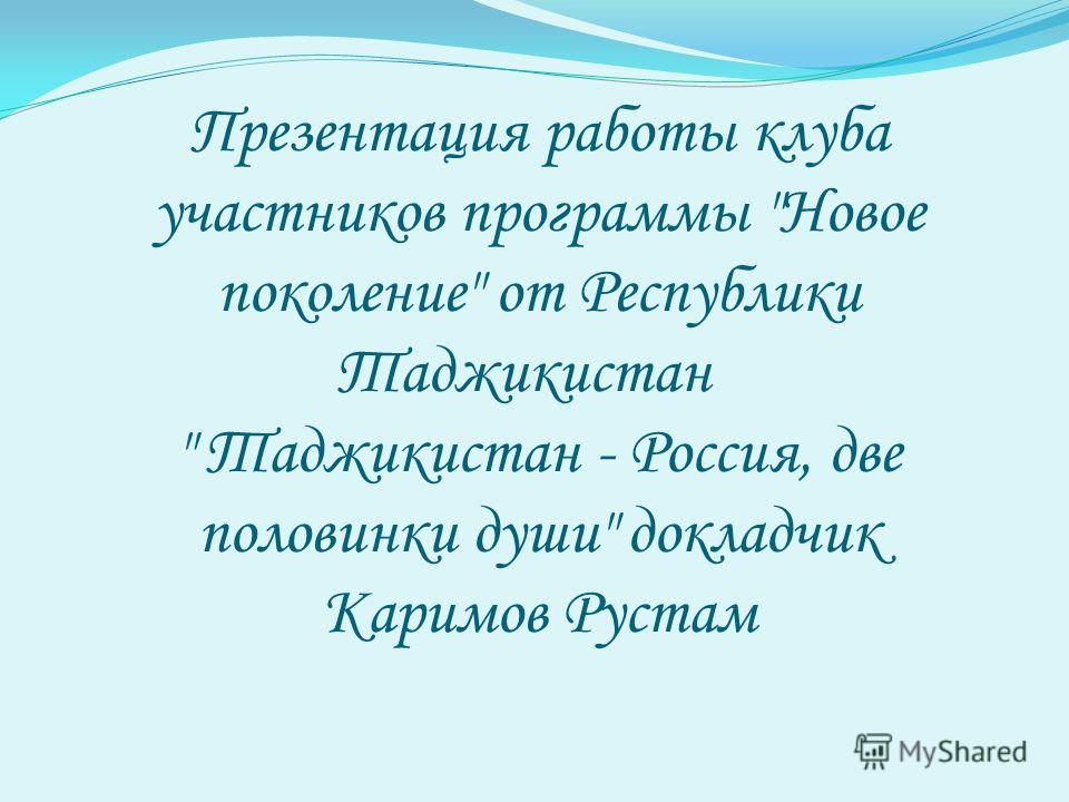 Презентация работы клуба участников программы Новое поколение от Республики Таджикистан  Таджикистан - Россия, две половинки души докладчик Каримов Рустам