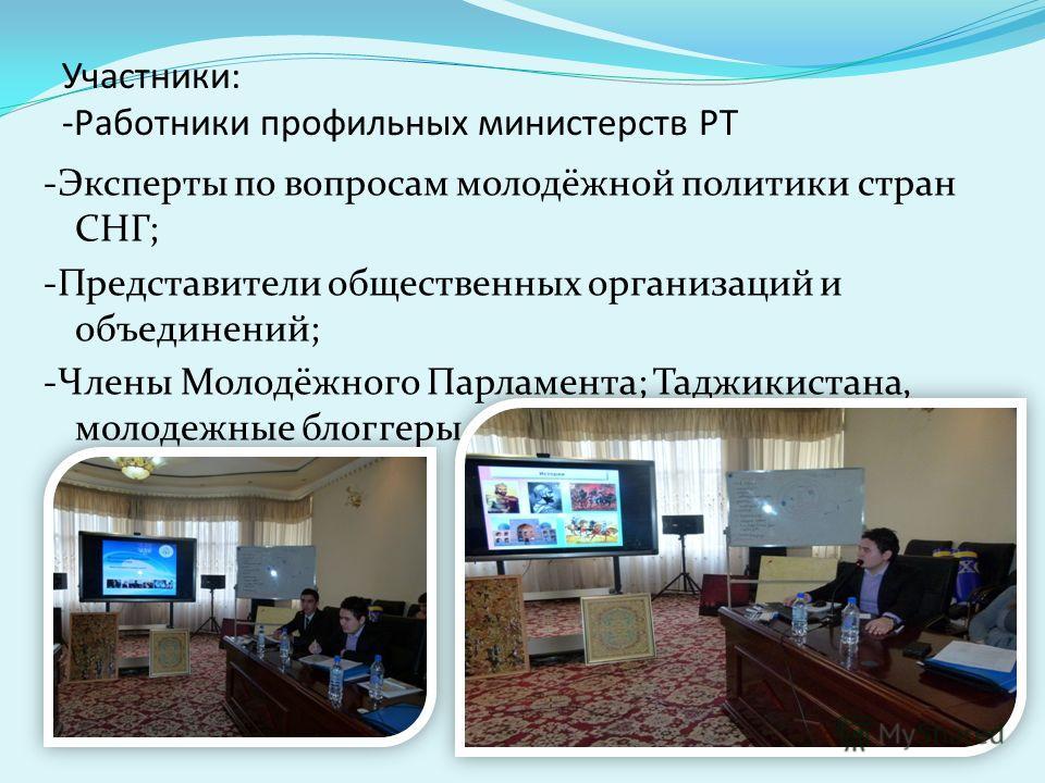 Участники: -Работники профильных министерств РТ -Эксперты по вопросам молодёжной политики стран СНГ; -Представители общественных организаций и объединений; -Члены Молодёжного Парламента; Таджикистана, молодежные блоггеры