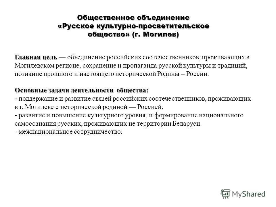 Общественное объединение «Русское культурно-просветительское общество» (г. Могилев) Главная цель Главная цель объединение российских соотечественников, проживающих в Могилевском регионе, сохранение и пропаганда русской культуры и традиций, познание п