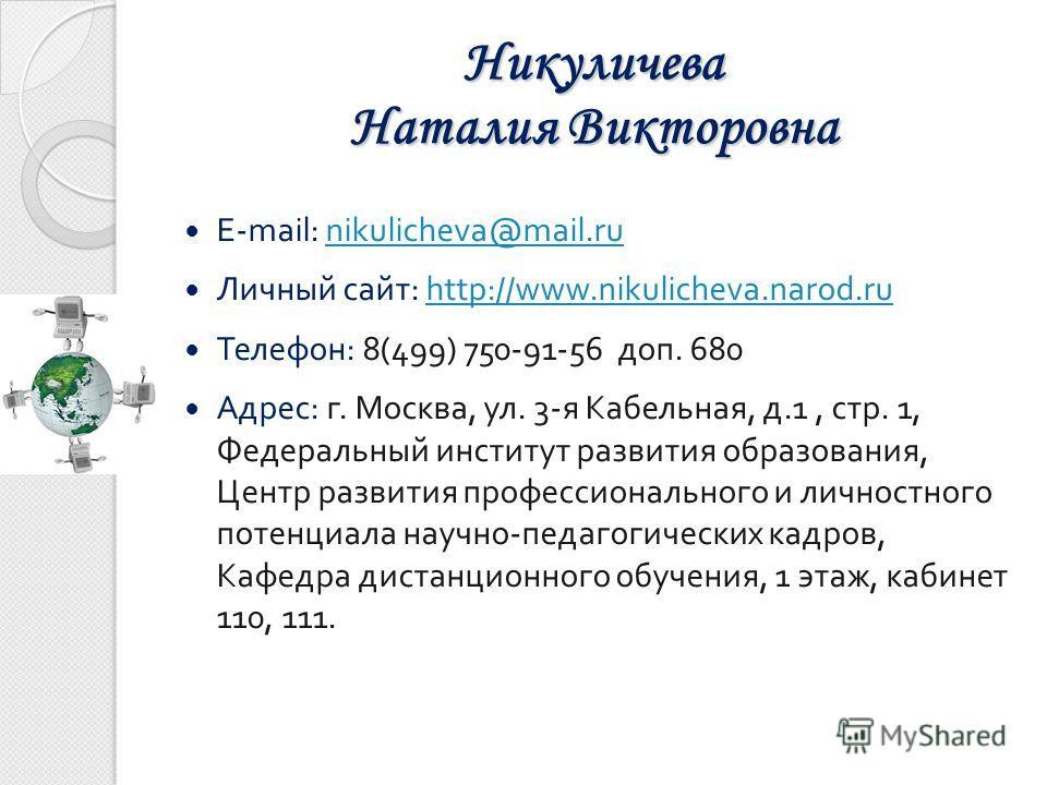 E-mail: nikulicheva@mail.runikulicheva@mail.ru Личный сайт: http://www.nikulicheva.narod.ruhttp://www.nikulicheva.narod.ru Телефон: 8(499) 750-91-56 доп. 680 Адрес: г. Москва, ул. 3-я Кабельная, д.1, стр. 1, Федеральный институт развития образования,