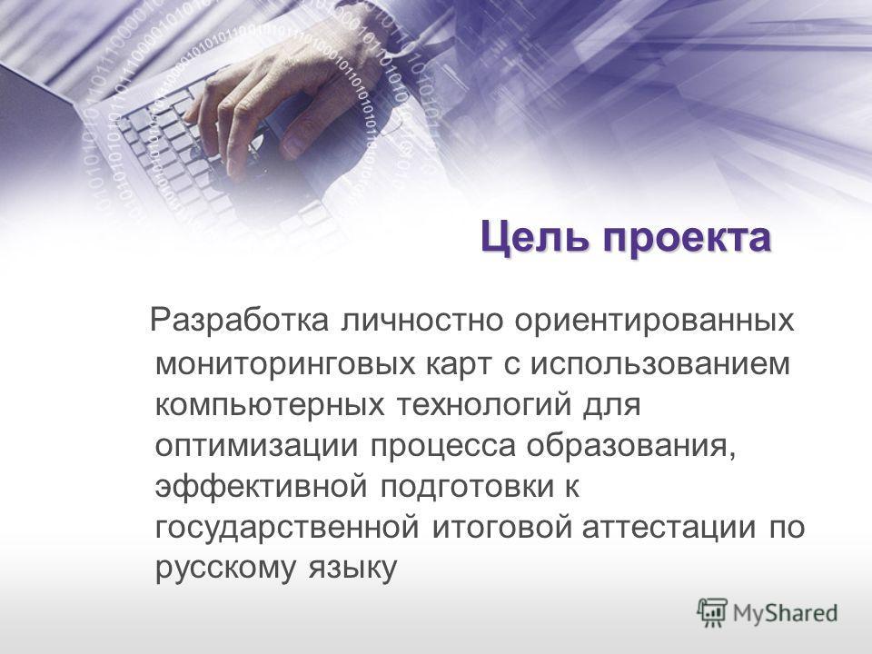 Цель проекта Разработка личностно ориентированных мониторинговых карт с использованием компьютерных технологий для оптимизации процесса образования, эффективной подготовки к государственной итоговой аттестации по русскому языку