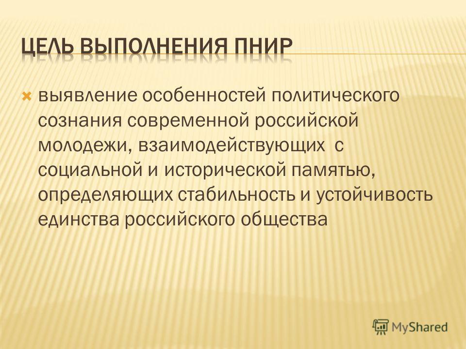 выявление особенностей политического сознания современной российской молодежи, взаимодействующих с социальной и исторической памятью, определяющих стабильность и устойчивость единства российского общества