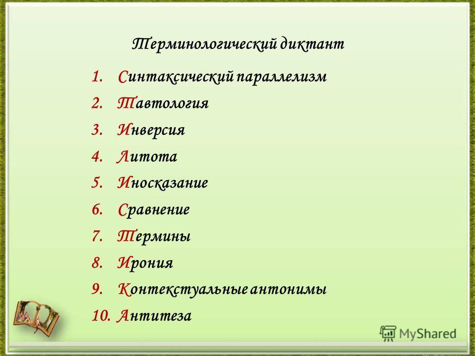 Терминологический диктант 1.Синтаксический параллелизм 2.Тавтология 3.Инверсия 4.Литота 5.Иносказание 6.Сравнение 7.Термины 8.Ирония 9.Контекстуальные антонимы 10.Антитеза