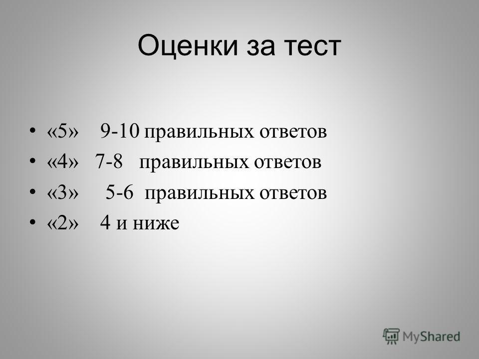 Оценки за тест «5» 9-10 правильных ответов «4» 7-8 правильных ответов «3» 5-6 правильных ответов «2» 4 и ниже