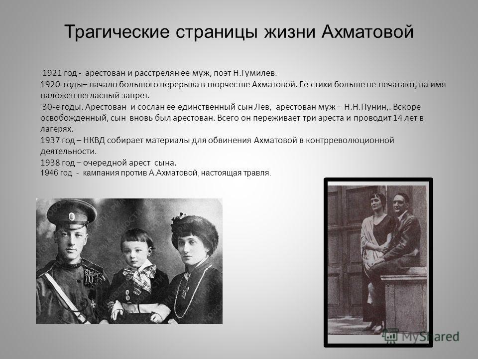 Трагические страницы жизни Ахматовой 1921 год - арестован и расстрелян ее муж, поэт Н.Гумилев. 1920-годы– начало большого перерыва в творчестве Ахматовой. Ее стихи больше не печатают, на имя наложен негласный запрет. 30-е годы. Арестован и сослан ее