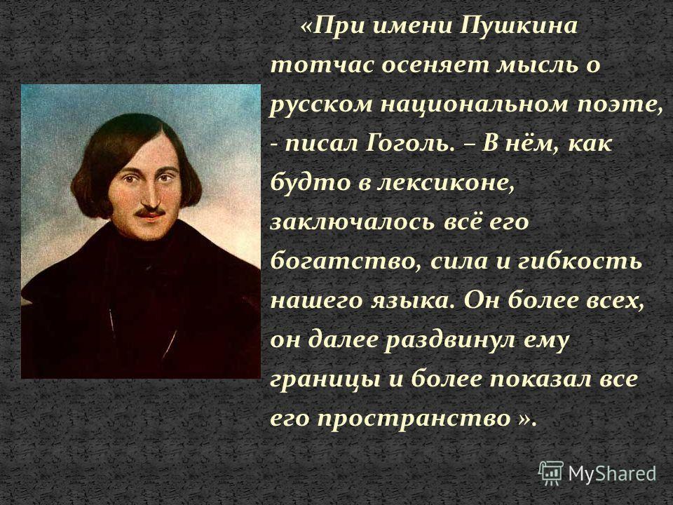 «При имени Пушкина тотчас осеняет мысль о русском национальном поэте, - писал Гоголь. – В нём, как будто в лексиконе, заключалось всё его богатство, сила и гибкость нашего языка. Он более всех, он далее раздвинул ему границы и более показал все его п