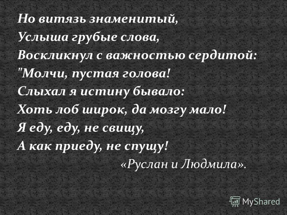 Но витязь знаменитый, Услыша грубые слова, Воскликнул с важностью сердитой: Молчи, пустая голова! Слыхал я истину бывало: Хоть лоб широк, да мозгу мало! Я еду, еду, не свищу, А как приеду, не спущу! «Руслан и Людмила».