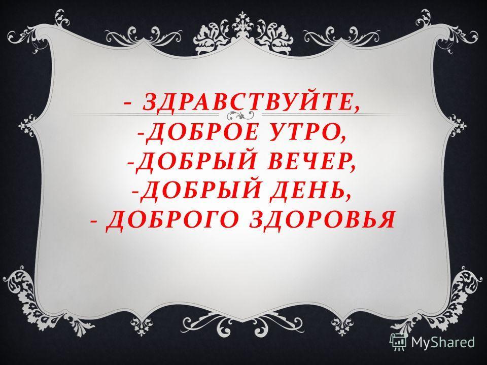 - ЗДРАВСТВУЙТЕ, - ДОБРОЕ УТРО, - ДОБРЫЙ ВЕЧЕР, - ДОБРЫЙ ДЕНЬ, - ДОБРОГО ЗДОРОВЬЯ