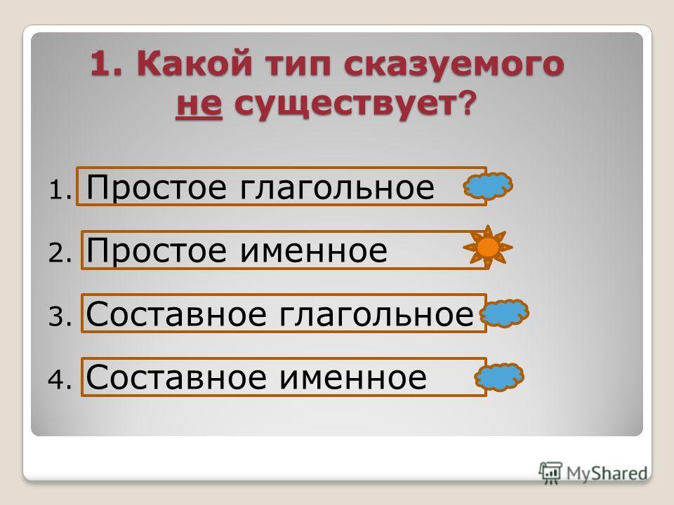 1. Какой тип сказуемого не существует ? 1. Простое глагольное 2. Простое именное 3. Составное глагольное 4. Составное именное