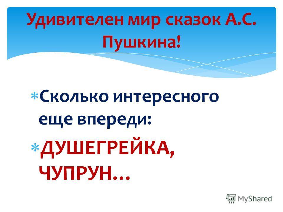 Сколько интересного еще впереди: ДУШЕГРЕЙКА, ЧУПРУН… Удивителен мир сказок А.С. Пушкина!