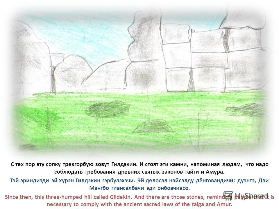 С тех пор эту сопку трехгорбую зовут Гилдэкин. И стоят эти камни, напоминая людям, что надо соблюдать требования древних святых законов тайги и Амура. Тэй эриндиэди эй хурэн Гилдэкин гэрбулэхэчи. Эй делосал найсалду дёнговандичи: дуэнтэ, Даи Мангбо г
