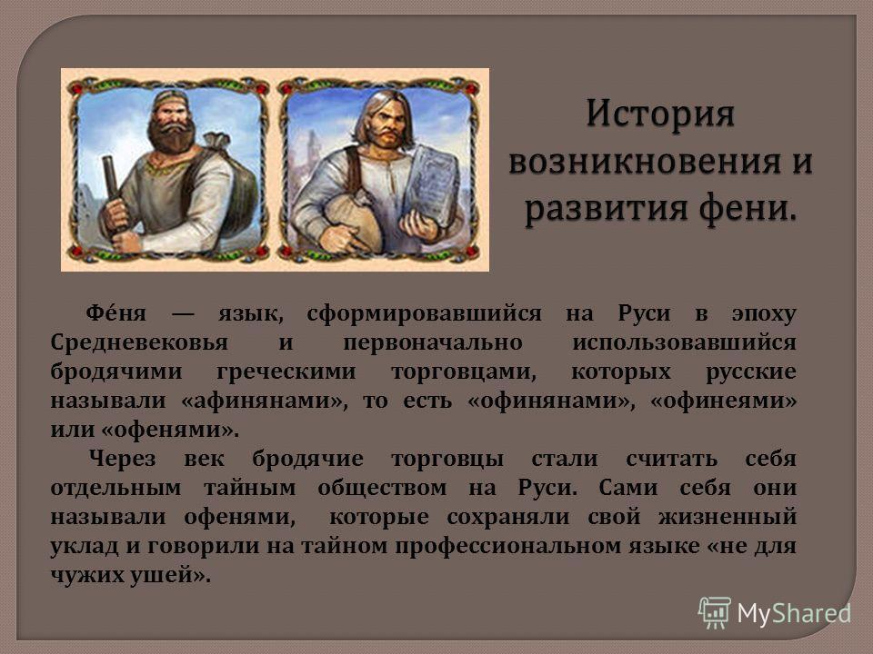История возникновения и развития фени. Феня язык, сформировавшийся на Руси в эпоху Средневековья и первоначально использовавшийся бродячими греческими торговцами, которых русские называли « афинянами », то есть « офинянами », « офинеями » или « офеня