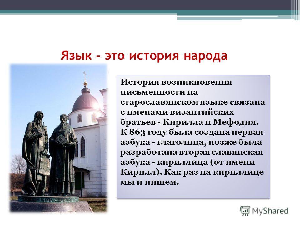 Язык – это история народа История возникновения письменности на старославянском языке связана с именами византийских братьев - Кирилла и Мефодия. К 863 году была создана первая азбука - глаголица, позже была разработана вторая славянская азбука - кир