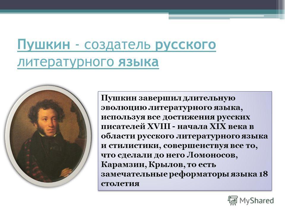 Пушкин - создатель русского литературного языка Пушкин завершил длительную эволюцию литературного языка, используя все достижения русских писателей XVIII - начала XIX века в области русского литературного языка и стилистики, совершенствуя все то, что