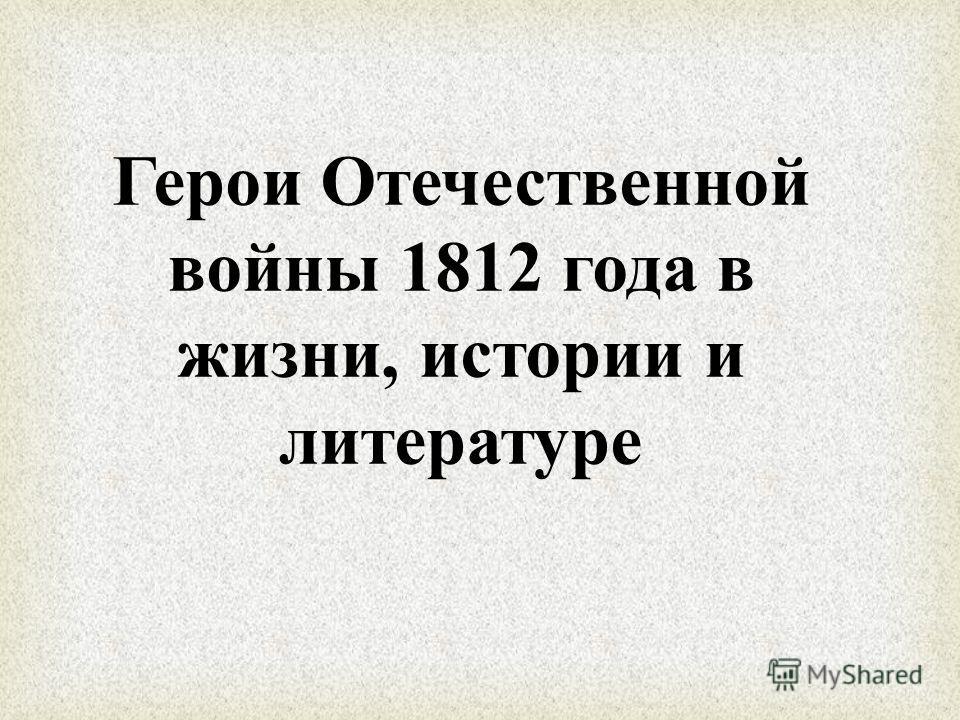 Герои Отечественной войны 1812 года в жизни, истории и литературе