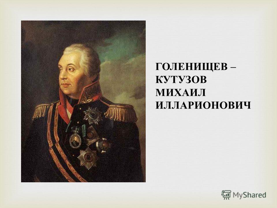ГОЛЕНИЩЕВ – КУТУЗОВ МИХАИЛ ИЛЛАРИОНОВИЧ