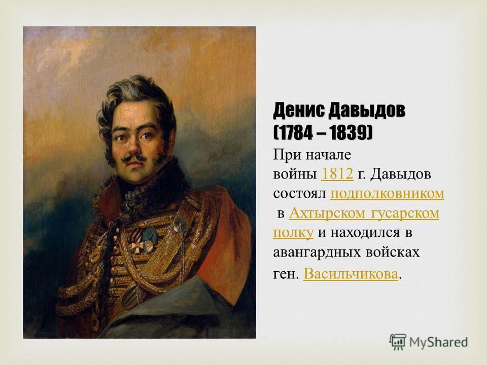 Денис Давыдов (1784 – 1839) Денис Давыдов (1784 – 1839) При начале войны 1812 г. Давыдов состоял подполковником в Ахтырском гусарском полку и находился в авангардных войсках ген. Васильчикова. 1812 подполковником Ахтырском гусарском полку Васильчиков