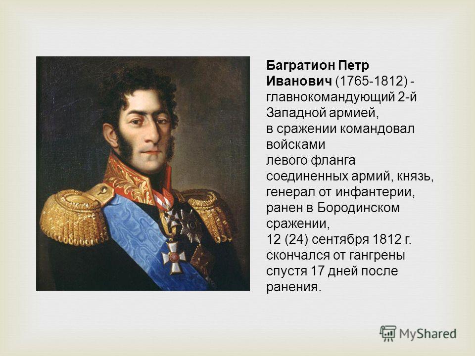 Багратион Петр Иванович (1765-1812) - главнокомандующий 2-й Западной армией, в сражении командовал войсками левого фланга соединенных армий, князь, генерал от инфантерии, ранен в Бородинском сражении, 12 (24) сентября 1812 г. скончался от гангрены сп