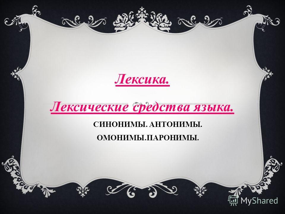 Лексика. Лексические средства языка. СИНОНИМЫ. АНТОНИМЫ. ОМОНИМЫ.ПАРОНИМЫ.
