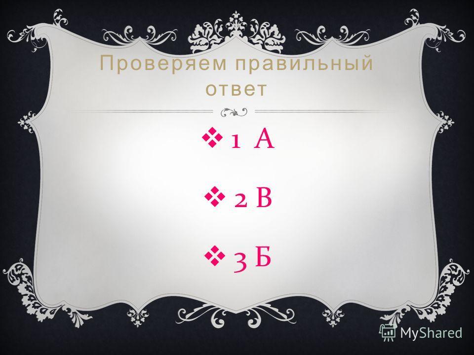 Проверяем правильный ответ 1 А 2 В 3 Б