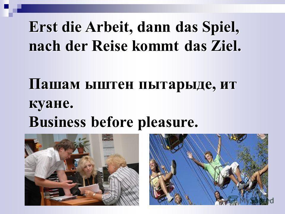 Erst die Arbeit, dann das Spiel, nach der Reise kommt das Ziel. Пашам ыштен пытарыде, ит куане. Business before pleasure.