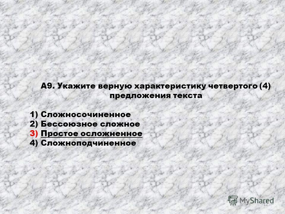 А9. Укажите верную характеристику четвертого (4) предложения текста 1) Сложносочиненное 2) Бессоюзное сложное 3) Простое осложненное 4) Сложноподчиненное 12