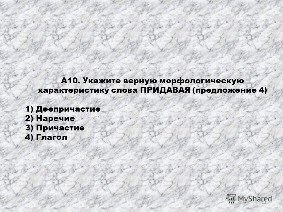 А10. Укажите верную морфологическую характеристику слова ПРИДАВАЯ (предложение 4) 1) Деепричастие 2) Наречие 3) Причастие 4) Глагол 13