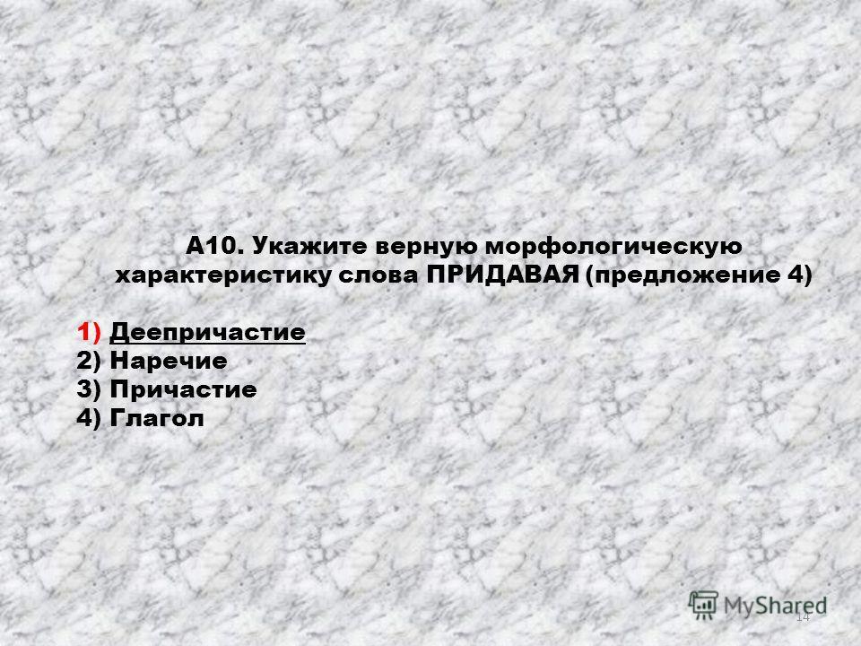 А10. Укажите верную морфологическую характеристику слова ПРИДАВАЯ (предложение 4) 1) Деепричастие 2) Наречие 3) Причастие 4) Глагол 14