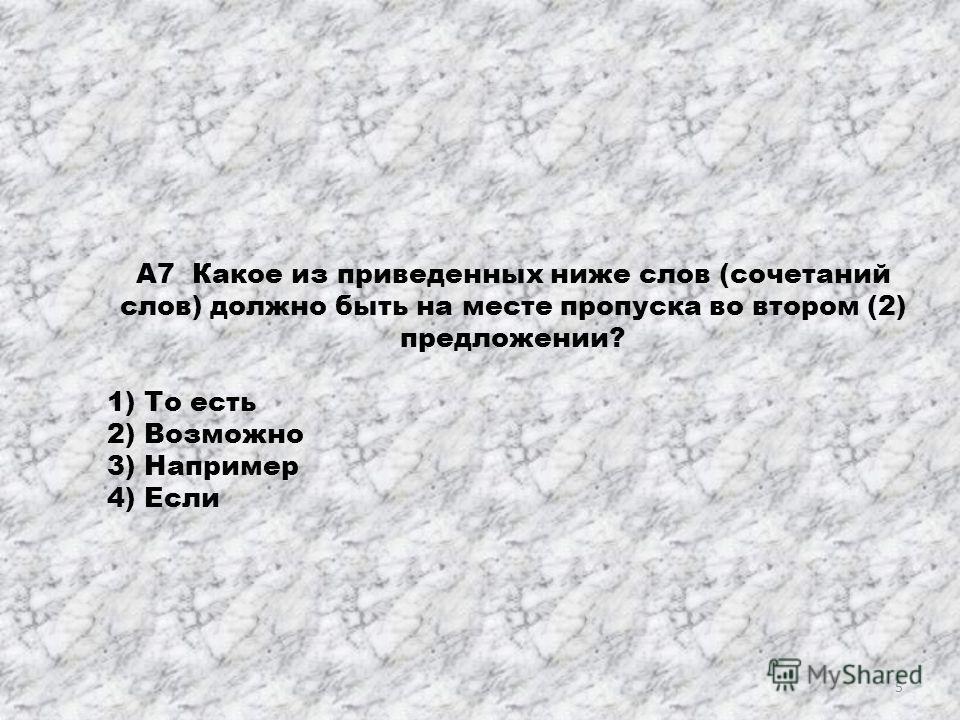 А7 Какое из приведенных ниже слов (сочетаний слов) должно быть на месте пропуска во втором (2) предложении? 1) То есть 2) Возможно 3) Например 4) Если 5