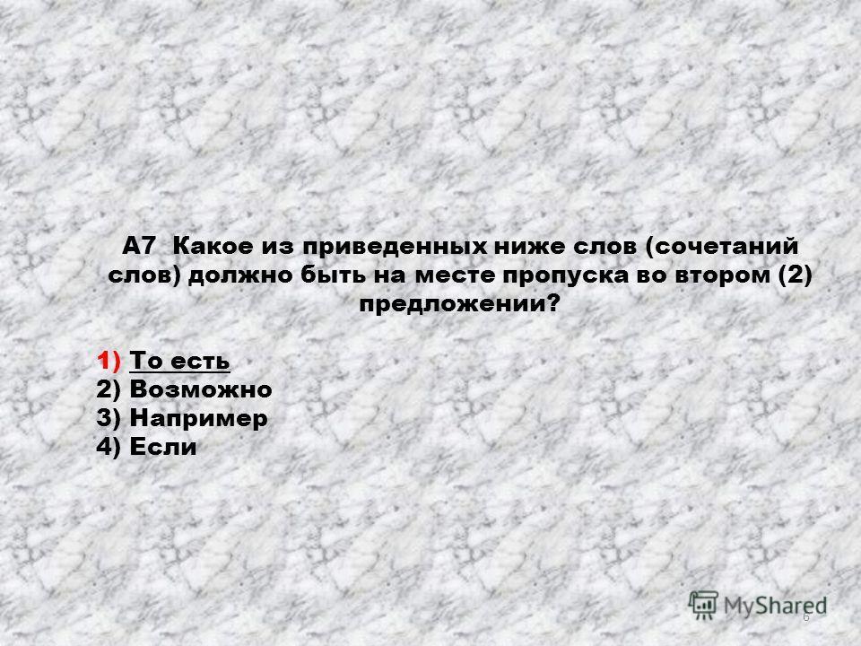 А7 Какое из приведенных ниже слов (сочетаний слов) должно быть на месте пропуска во втором (2) предложении? 1) То есть 2) Возможно 3) Например 4) Если 6