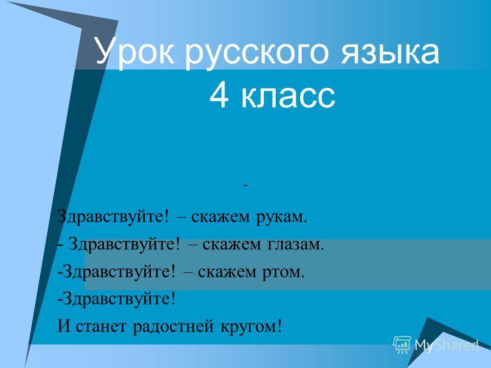 Урок русского языка 4 класс Здравствуйте! – скажем рукам. - Здравствуйте! – скажем глазам. -Здравствуйте! – скажем ртом. -Здравствуйте! И станет радостней кругом! -