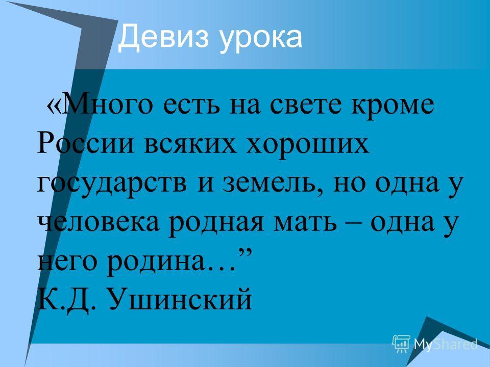 Девиз урока «Много есть на свете кроме России всяких хороших государств и земель, но одна у человека родная мать – одна у него родина… К.Д. Ушинский