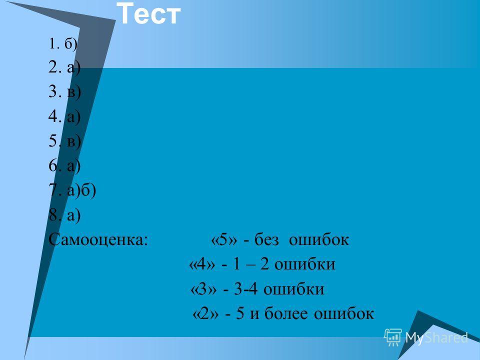 1. б) 2. а) 3. в) 4. а) 5. в) 6. а) 7. а)б) 8. а) Самооценка: «5» - без ошибок «4» - 1 – 2 ошибки «3» - 3-4 ошибки «2» - 5 и более ошибок
