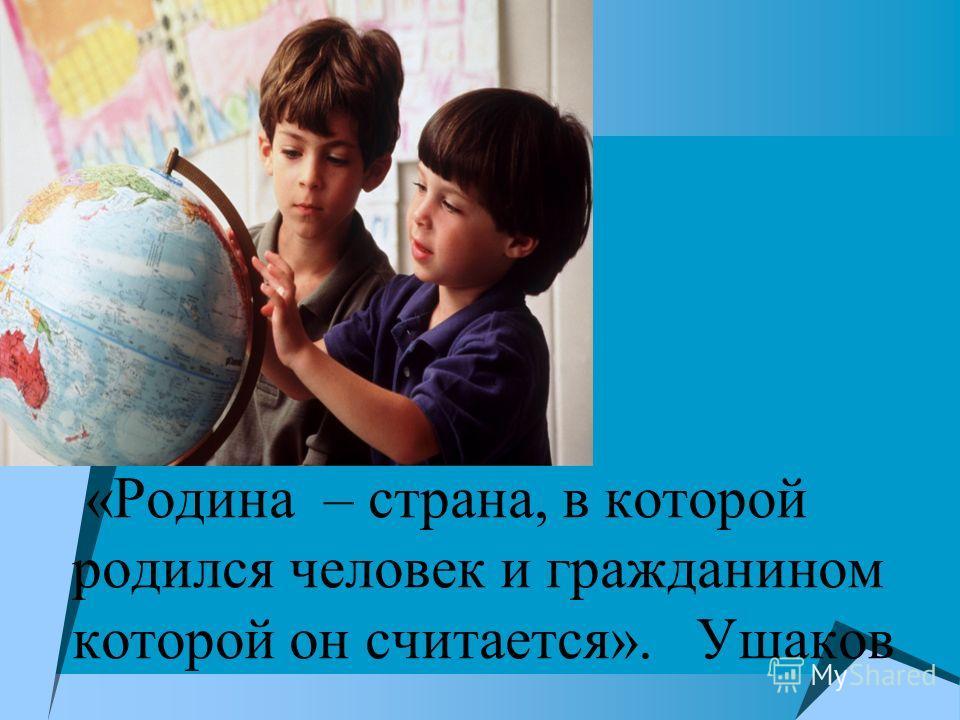 «Родина – страна, в которой родился человек и гражданином которой он считается». Ушаков