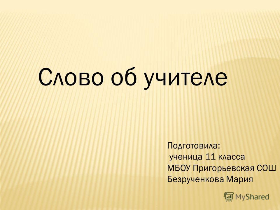 Слово об учителе Подготовила: ученица 11 класса МБОУ Пригорьевская СОШ Безрученкова Мария