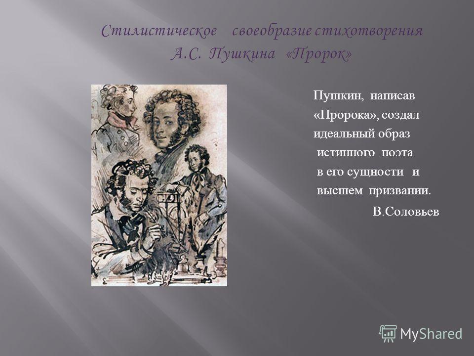 Стилистическое своеобразие стихотворения А.С. Пушкина «Пророк» Пушкин, написав « Пророка », создал идеальный образ истинного поэта в его сущности и высшем призвании. В. Соловьев