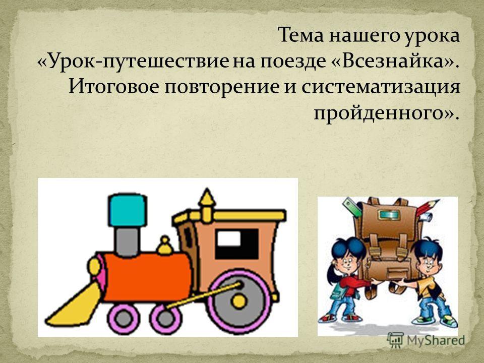 Тема нашего урока «Урок-путешествие на поезде «Всезнайка». Итоговое повторение и систематизация пройденного».