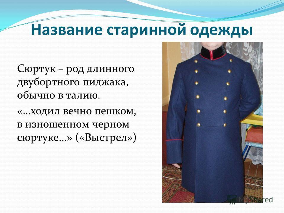Название старинной одежды Сюртук – род длинного двубортного пиджака, обычно в талию. «…ходил вечно пешком, в изношенном черном сюртуке…» («Выстрел»)