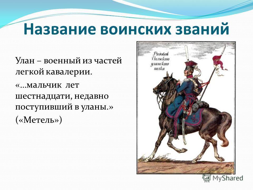Название воинских званий Улан – военный из частей легкой кавалерии. «…мальчик лет шестнадцати, недавно поступивший в уланы.» («Метель»)