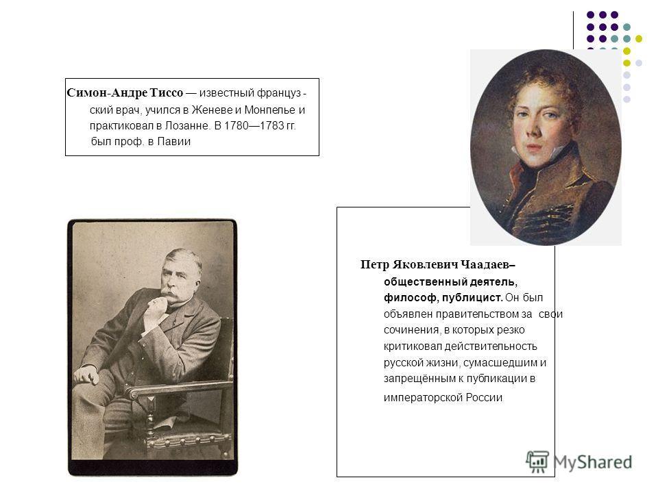 Симон-Андре Тиссо известный француз - ский врач, учился в Женеве и Монпелье и практиковал в Лозанне. В 17801783 гг. был проф. в Павии Петр Яковлевич Чаадаев – общественный деятель, философ, публицист. Он был объявлен правительством за свои сочинения,