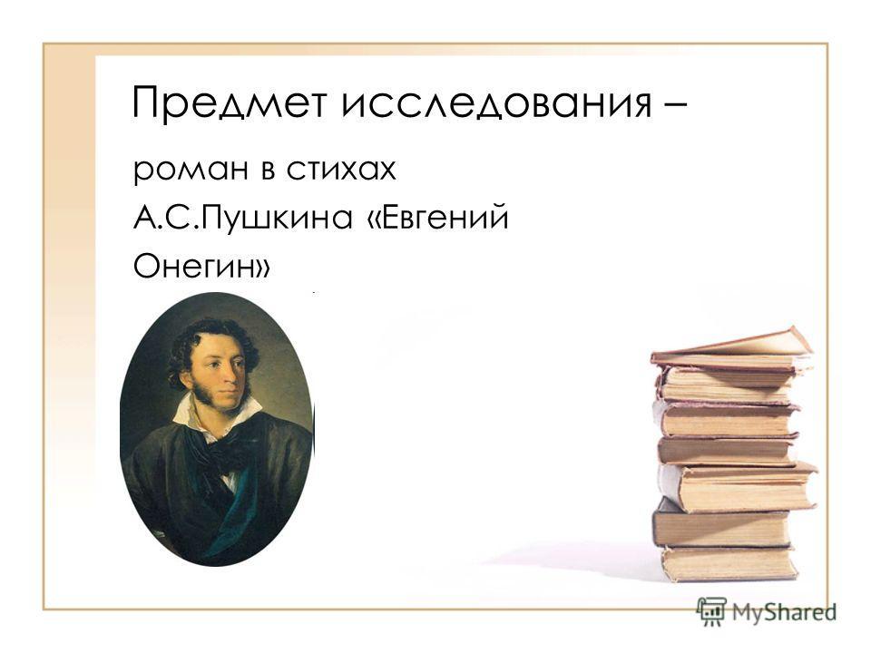 Предмет исследования – роман в стихах А.С.Пушкина «Евгений Онегин»