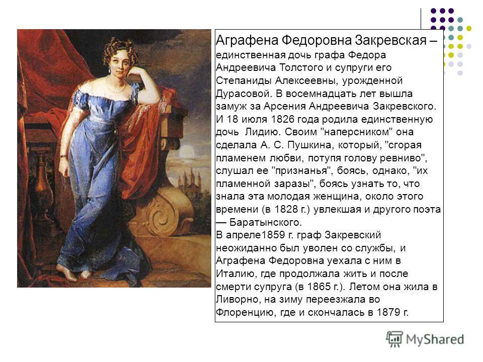 Аграфена Федоровна Закревская – единственная дочь графа Федора Андреевича Толстого и супруги его Степаниды Алексеевны, урожденной Дурасовой. В восемнадцать лет вышла замуж за Арсения Андреевича Закревского. И 18 июля 1826 года родила единственную доч