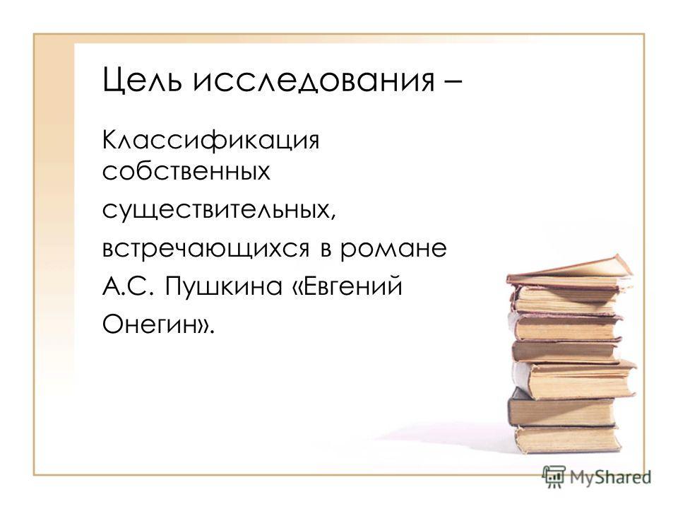 Цель исследования – Классификация собственных существительных, встречающихся в романе А.С. Пушкина «Евгений Онегин».